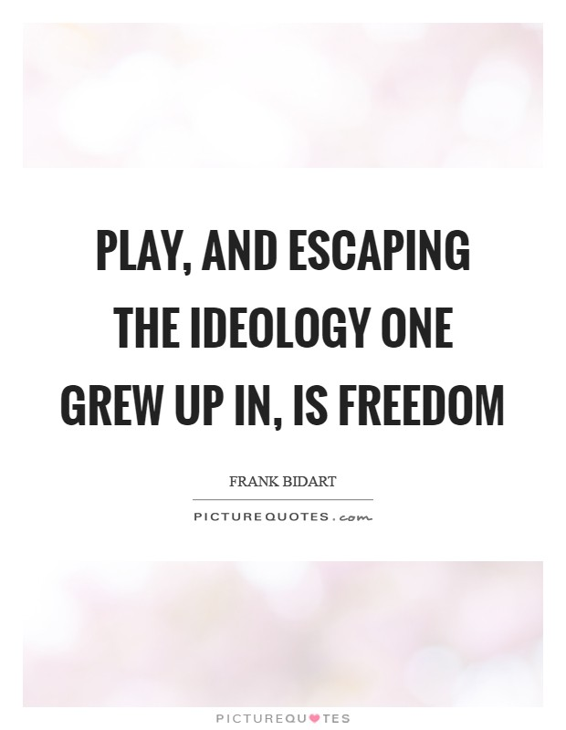 Play, and escaping the ideology one grew up in, is freedom Picture Quote #1