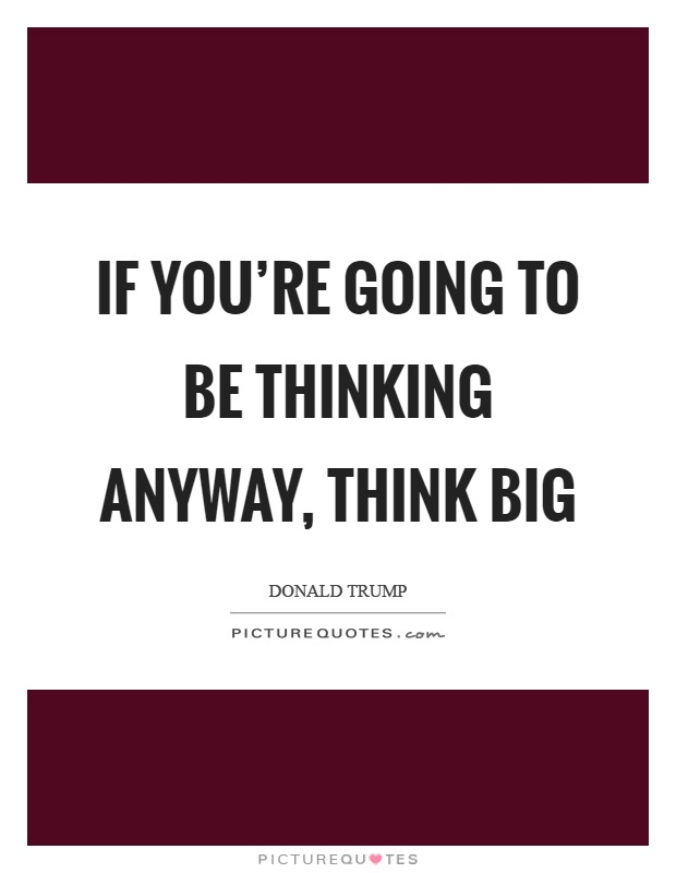If you're going to be thinking anyway, think big Picture Quote #1