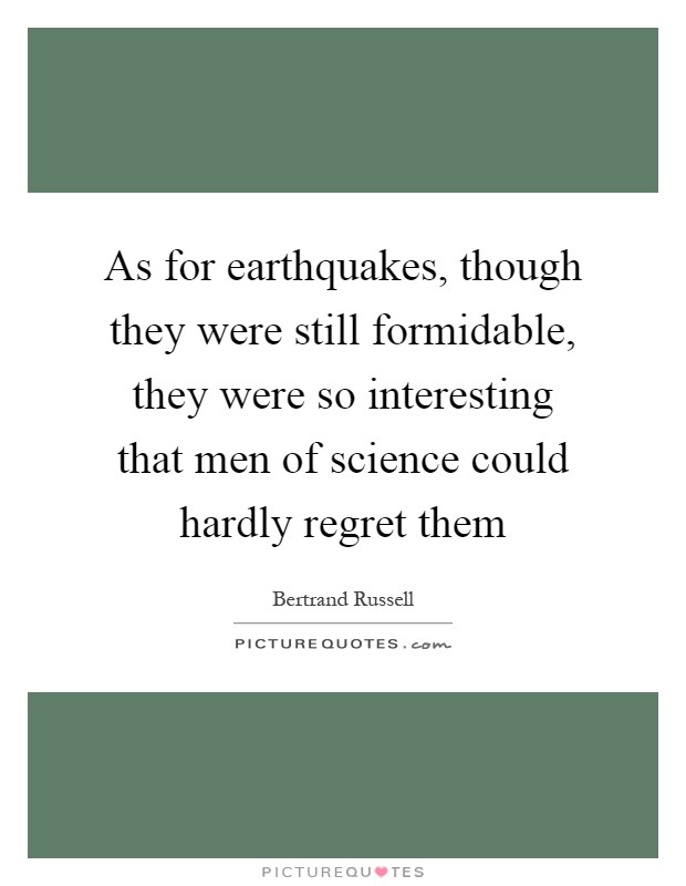 As for earthquakes, though they were still formidable, they were so interesting that men of science could hardly regret them Picture Quote #1