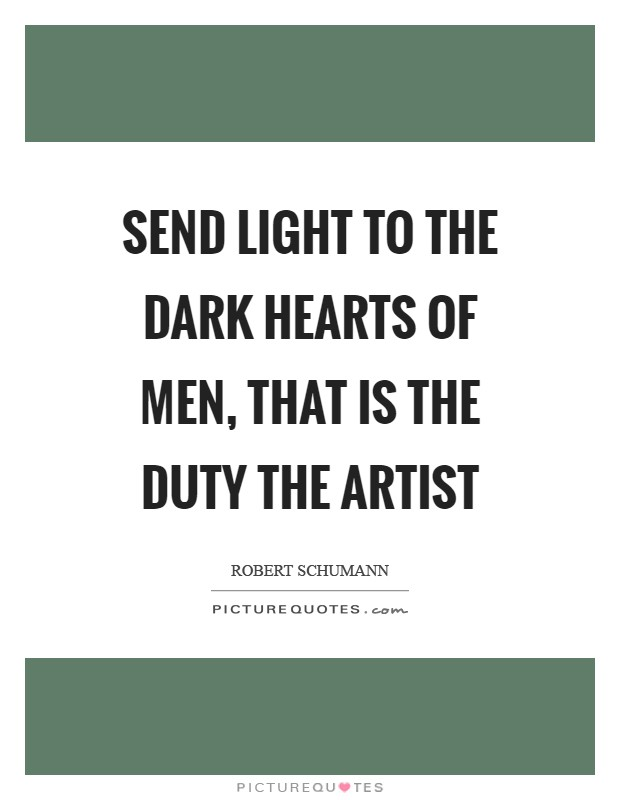Send light to the dark hearts of men, that is the duty the artist Picture Quote #1