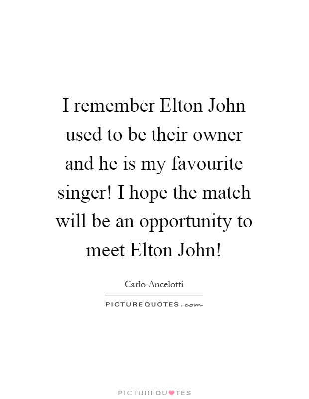 I remember Elton John used to be their owner and he is my favourite singer! I hope the match will be an opportunity to meet Elton John! Picture Quote #1