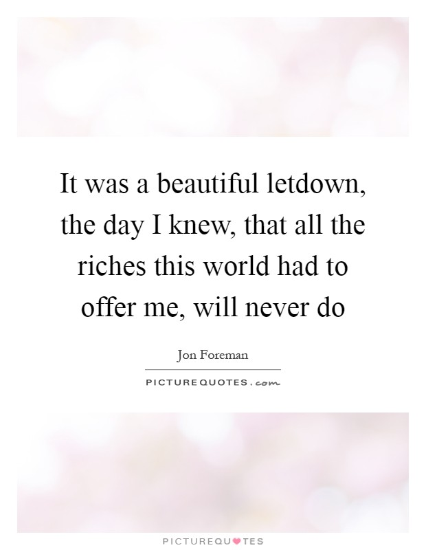 It was a beautiful letdown, the day I knew, that all the riches this world had to offer me, will never do Picture Quote #1