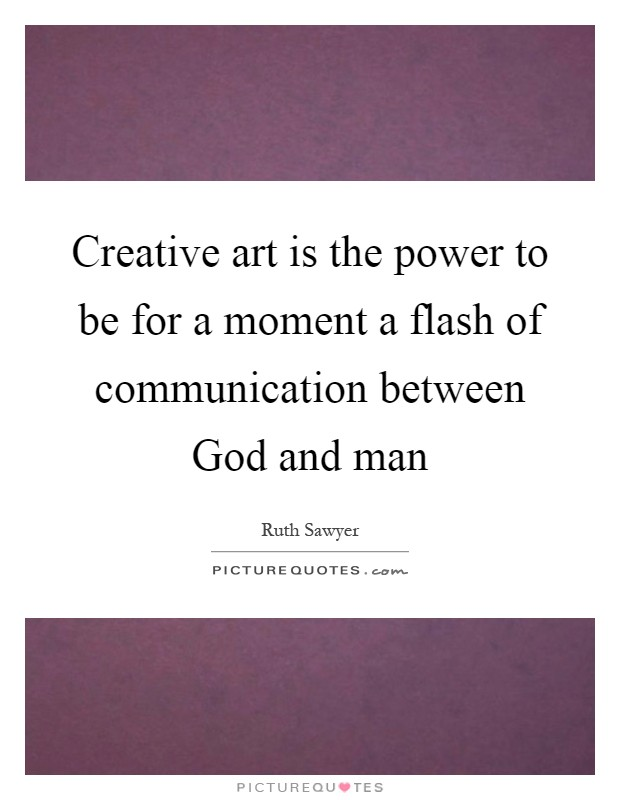 Creative art is the power to be for a moment a flash of communication between God and man Picture Quote #1