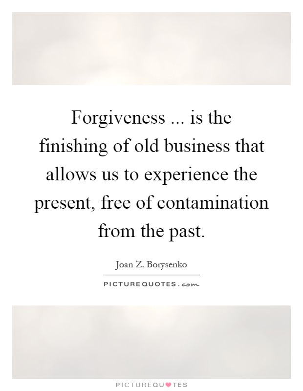 Forgiveness ... is the finishing of old business that allows us to experience the present, free of contamination from the past Picture Quote #1
