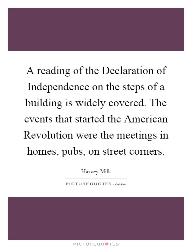 A reading of the Declaration of Independence on the steps of a building is widely covered. The events that started the American Revolution were the meetings in homes, pubs, on street corners Picture Quote #1