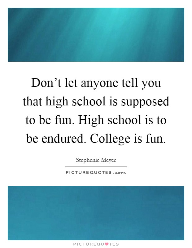Don't let anyone tell you that high school is supposed to be fun. High school is to be endured. College is fun Picture Quote #1