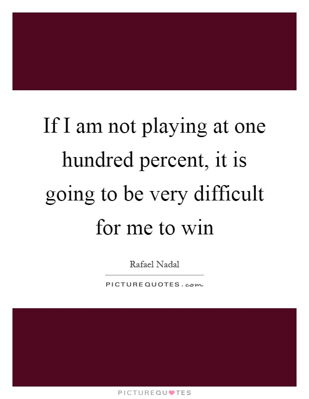 If I am not playing at one hundred percent, it is going to be very difficult for me to win Picture Quote #1