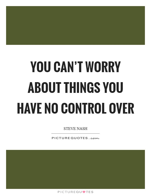 You can't worry about things you have no control over Picture Quote #1