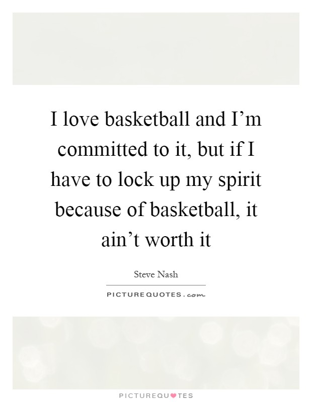 I love basketball and I'm committed to it, but if I have to lock up my spirit because of basketball, it ain't worth it Picture Quote #1