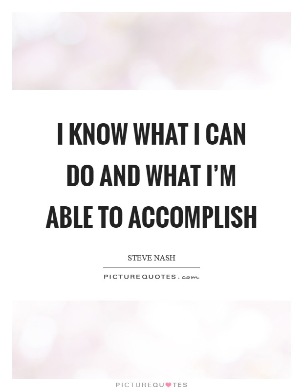 I know what I can do and what I'm able to accomplish Picture Quote #1