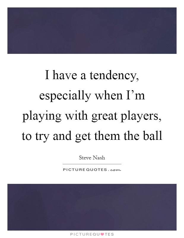 I have a tendency, especially when I'm playing with great players, to try and get them the ball Picture Quote #1