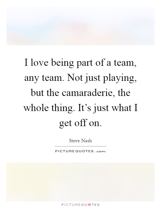 I love being part of a team, any team. Not just playing, but the camaraderie, the whole thing. It's just what I get off on Picture Quote #1