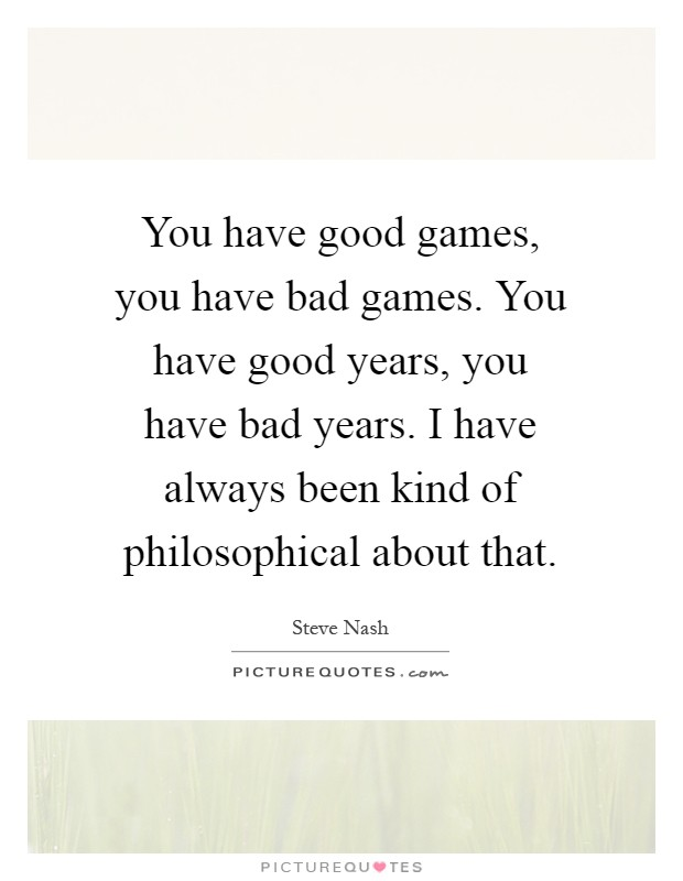 You have good games, you have bad games. You have good years, you have bad years. I have always been kind of philosophical about that Picture Quote #1