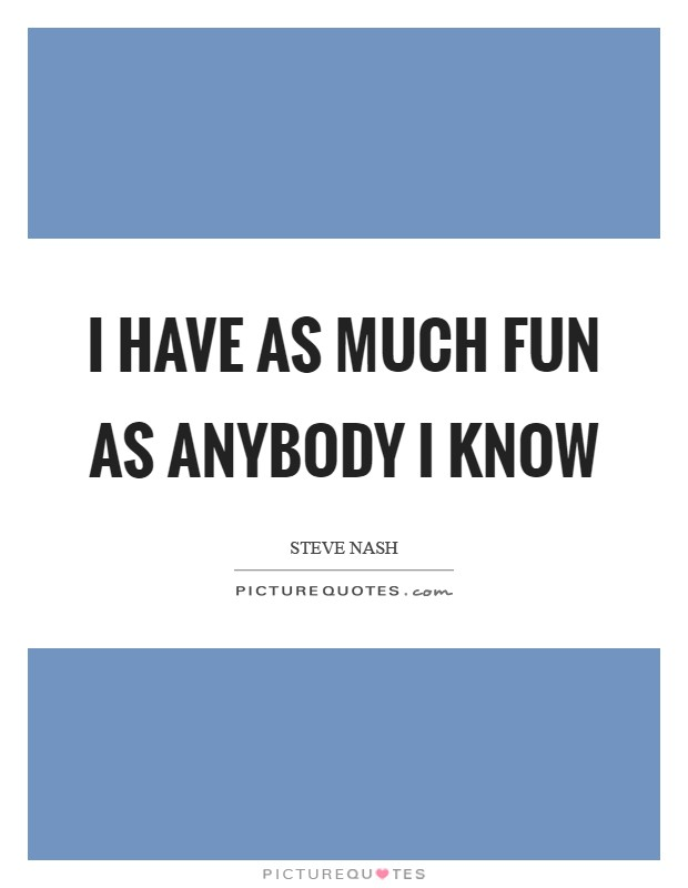 I have as much fun as anybody I know Picture Quote #1