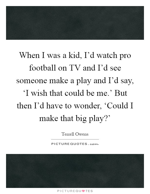 When I was a kid, I'd watch pro football on TV and I'd see someone make a play and I'd say, 'I wish that could be me.' But then I'd have to wonder, 'Could I make that big play?' Picture Quote #1