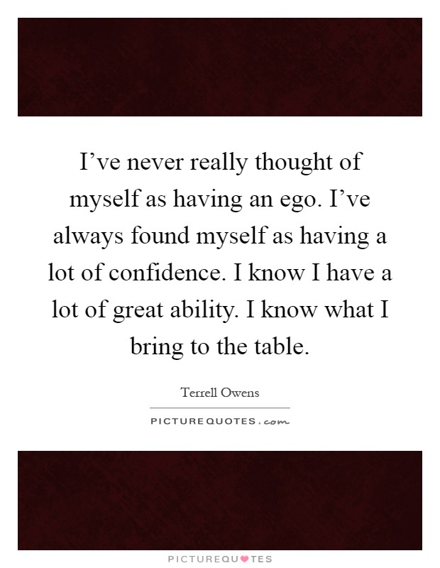 I've never really thought of myself as having an ego. I've always found myself as having a lot of confidence. I know I have a lot of great ability. I know what I bring to the table Picture Quote #1