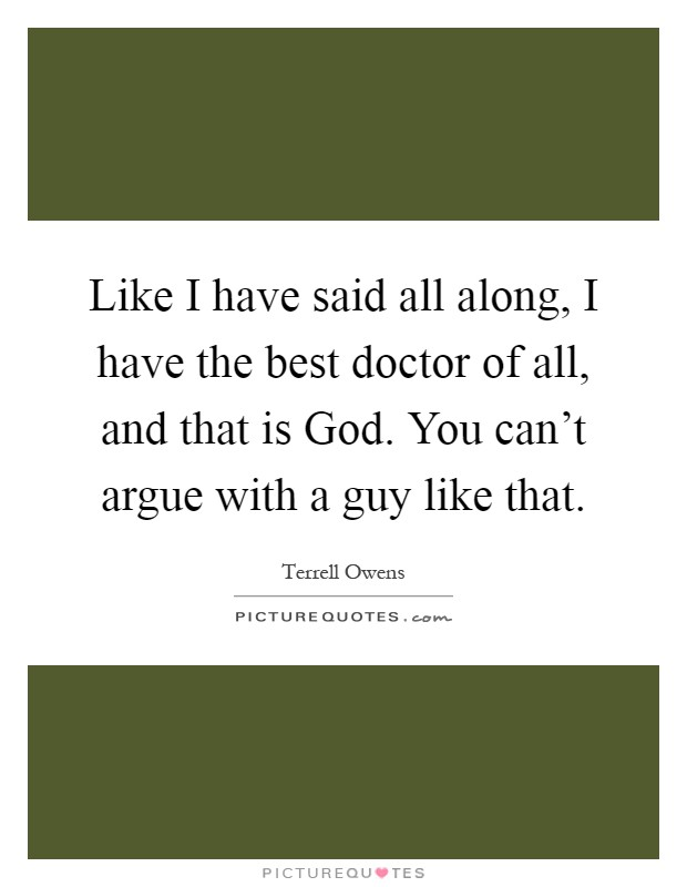 Like I have said all along, I have the best doctor of all, and that is God. You can't argue with a guy like that Picture Quote #1