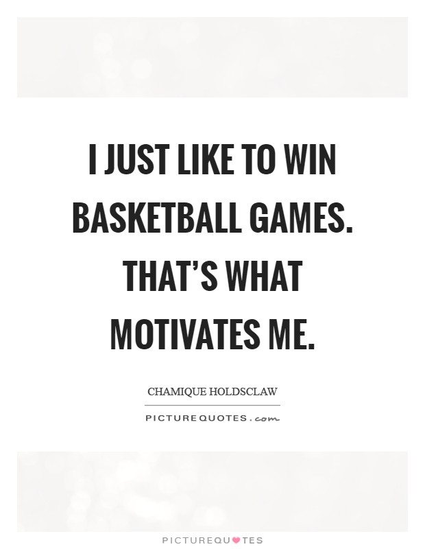 I just like to win basketball games. That's what motivates me Picture Quote #1