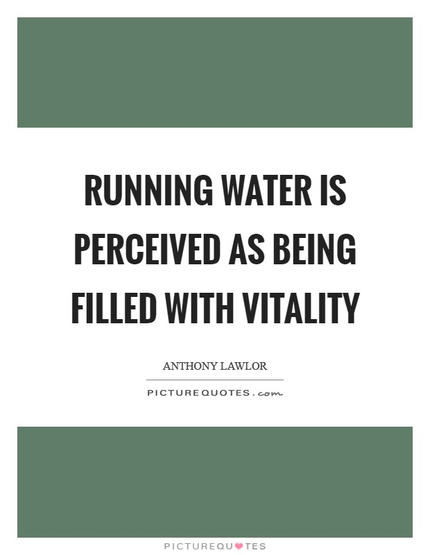 Running water is perceived as being filled with vitality Picture Quote #1