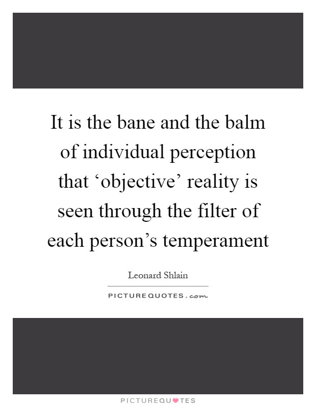 It is the bane and the balm of individual perception that 'objective' reality is seen through the filter of each person's temperament Picture Quote #1