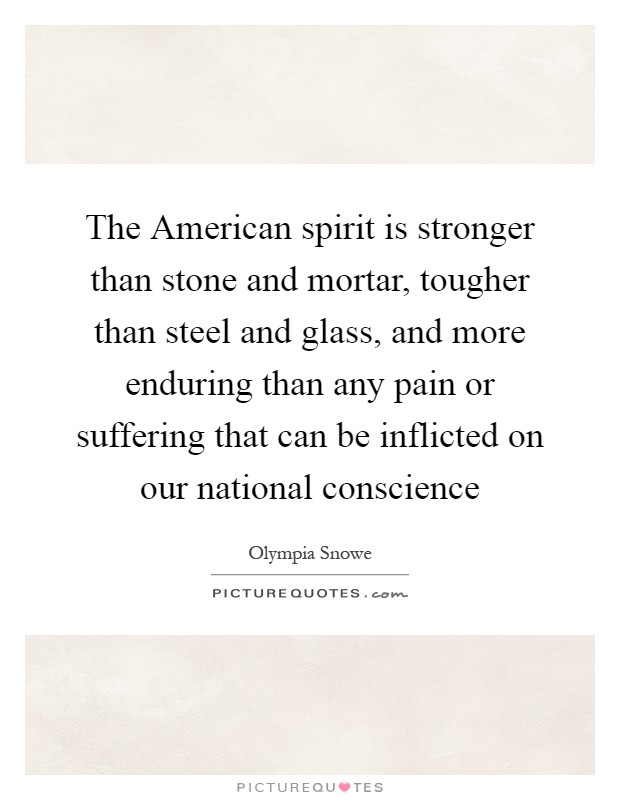 The American spirit is stronger than stone and mortar, tougher than steel and glass, and more enduring than any pain or suffering that can be inflicted on our national conscience Picture Quote #1