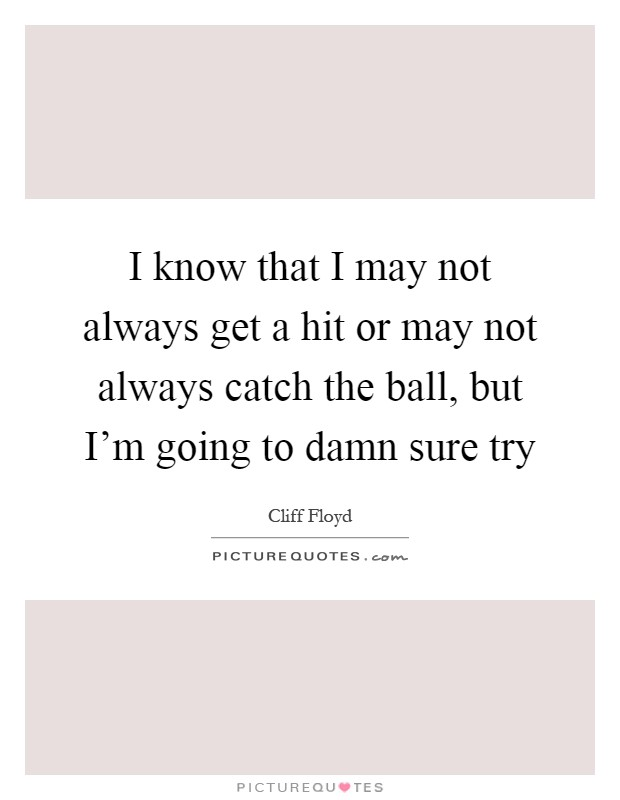 I know that I may not always get a hit or may not always catch the ball, but I'm going to damn sure try Picture Quote #1