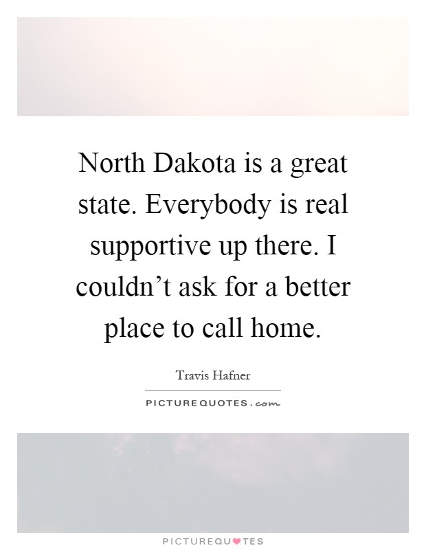 North Dakota is a great state. Everybody is real supportive up there. I couldn't ask for a better place to call home Picture Quote #1