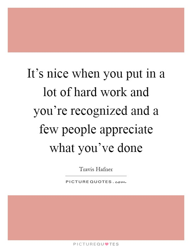 It's nice when you put in a lot of hard work and you're recognized and a few people appreciate what you've done Picture Quote #1