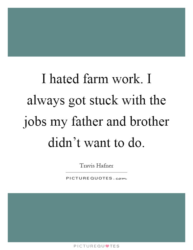 I hated farm work. I always got stuck with the jobs my father and brother didn't want to do Picture Quote #1