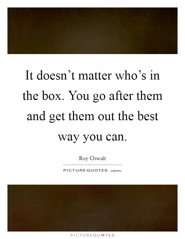 It doesn't matter who's in the box. You go after them and get them out the best way you can Picture Quote #1
