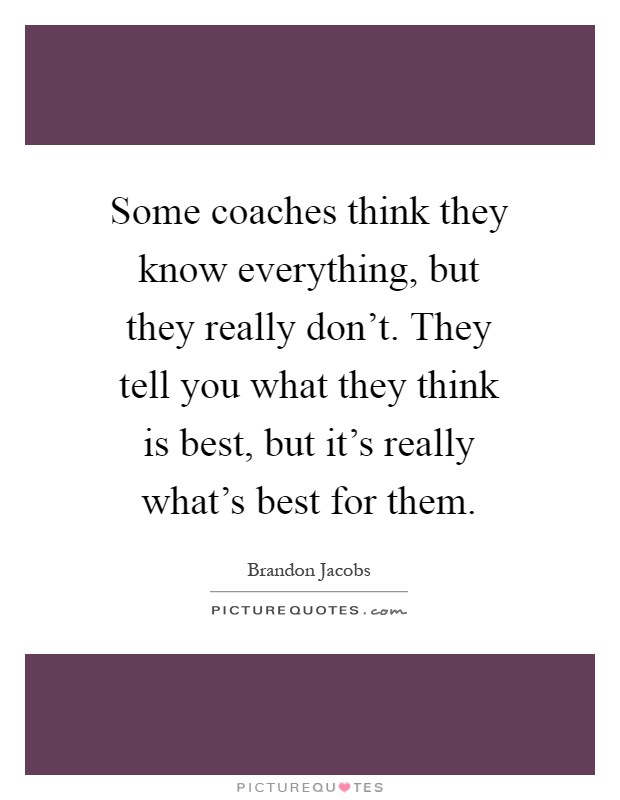 Some coaches think they know everything, but they really don't. They tell you what they think is best, but it's really what's best for them Picture Quote #1