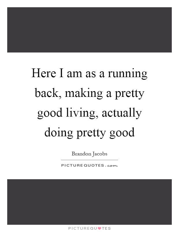 Here I am as a running back, making a pretty good living, actually doing pretty good Picture Quote #1