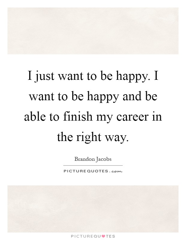 I just want to be happy. I want to be happy and be able to finish my career in the right way Picture Quote #1