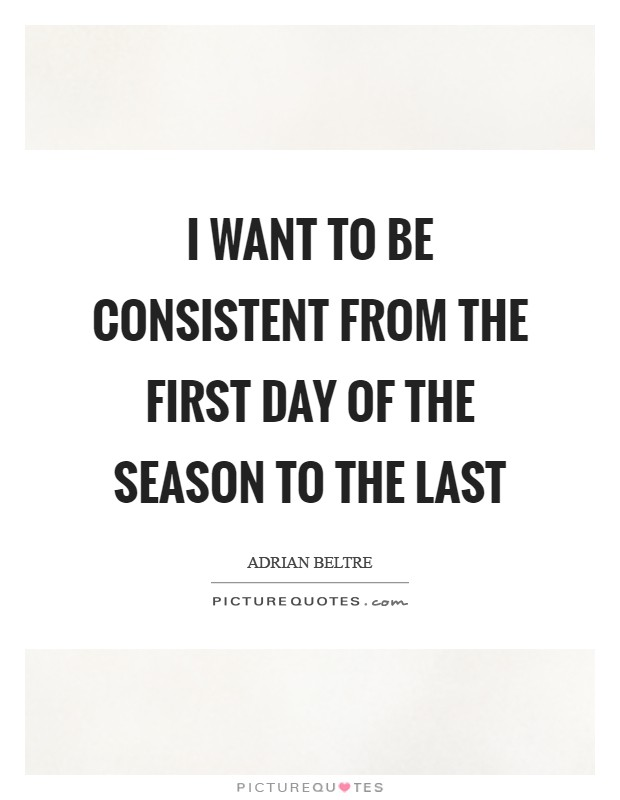 I want to be consistent from the first day of the season to the last Picture Quote #1