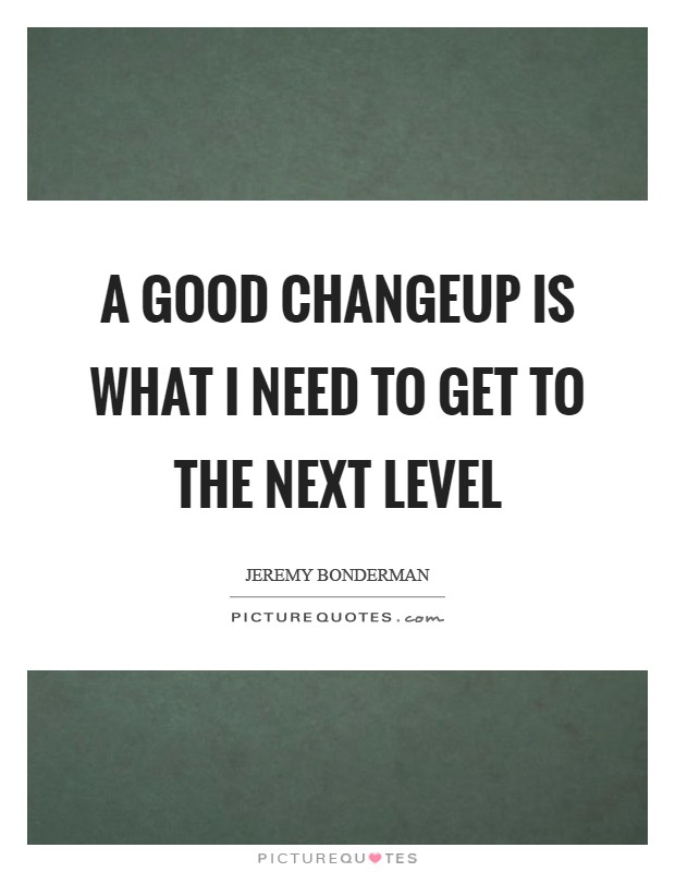A good changeup is what I need to get to the next level Picture Quote #1