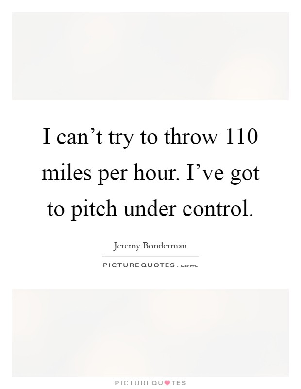 I can't try to throw 110 miles per hour. I've got to pitch under control Picture Quote #1