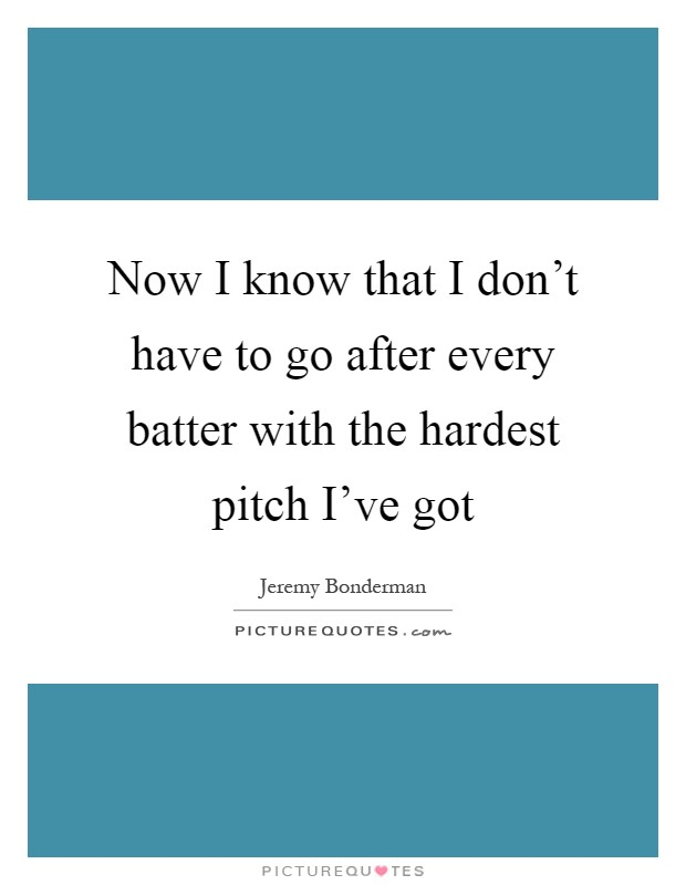 Now I know that I don't have to go after every batter with the hardest pitch I've got Picture Quote #1