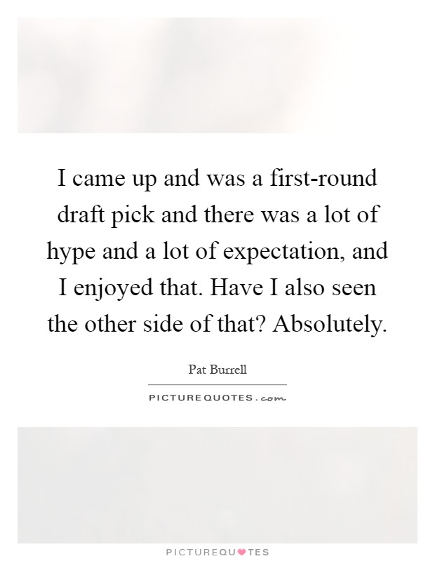 I came up and was a first-round draft pick and there was a lot of hype and a lot of expectation, and I enjoyed that. Have I also seen the other side of that? Absolutely Picture Quote #1