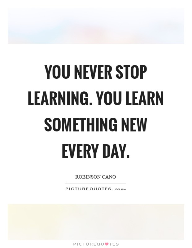 You Never Stop Learning. You Learn Something New Every Day Picture Quote #1