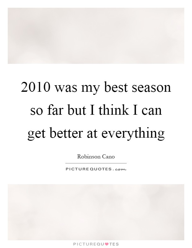 2010 was my best season so far but I think I can get better at everything Picture Quote #1