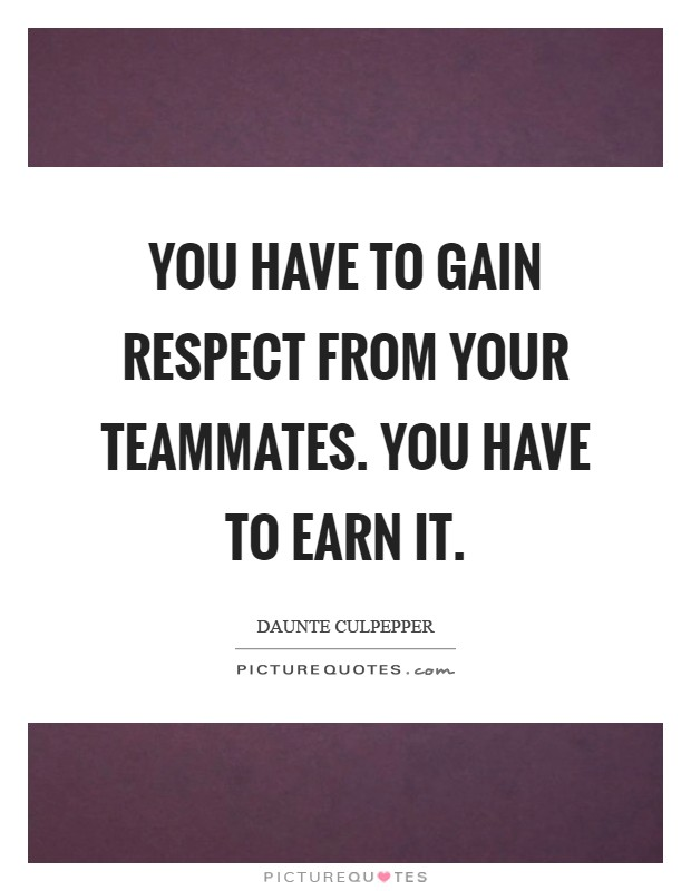You have to gain respect from your teammates. You have to earn it Picture Quote #1