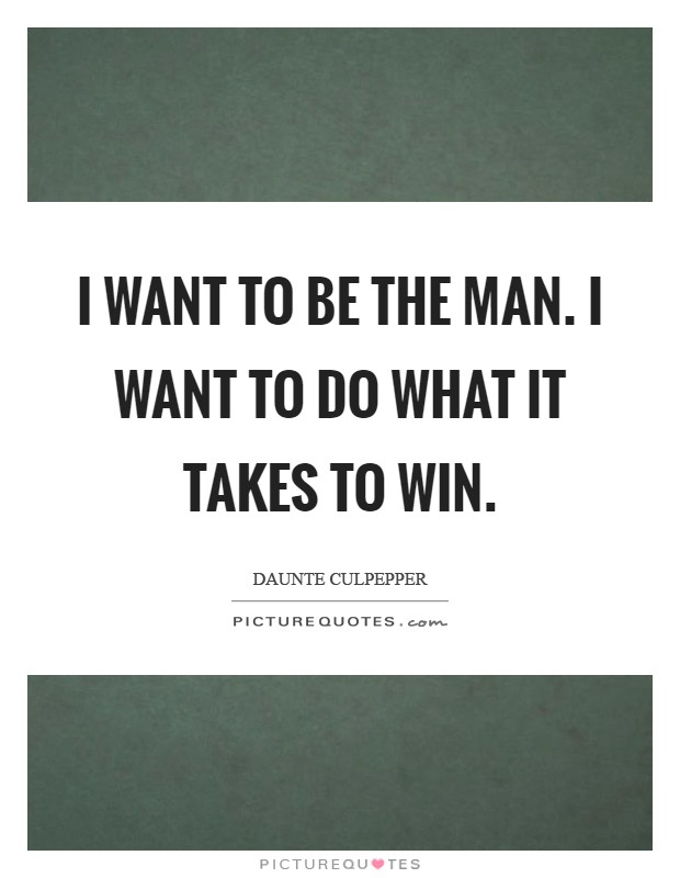 I want to be the man. I want to do what it takes to win Picture Quote #1