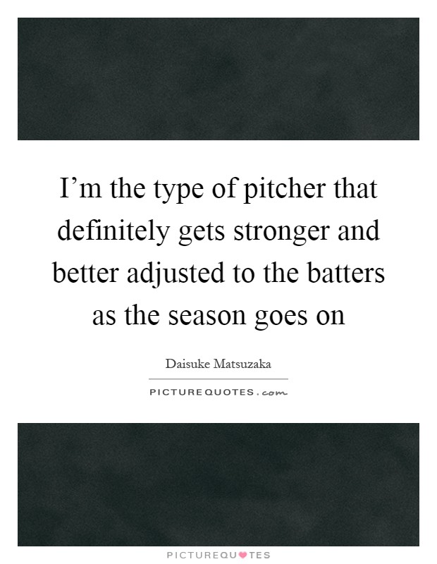 I'm the type of pitcher that definitely gets stronger and better adjusted to the batters as the season goes on Picture Quote #1