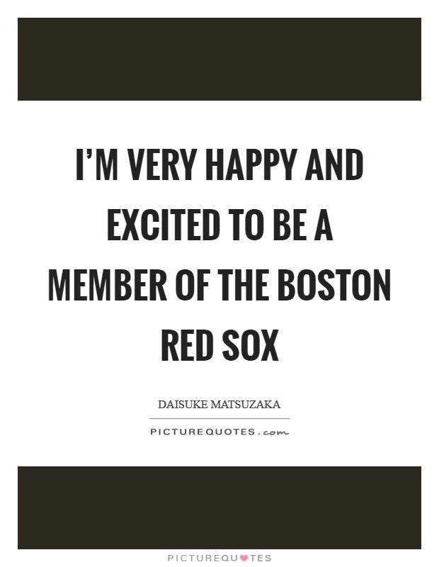I'm very happy and excited to be a member of the Boston Red Sox Picture Quote #1
