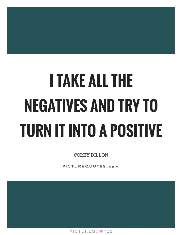 I take all the negatives and try to turn it into a positive Picture Quote #1
