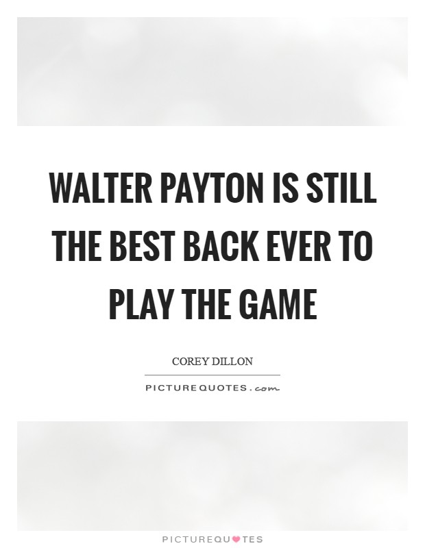 Walter Payton is still the best back ever to play the game Picture Quote #1