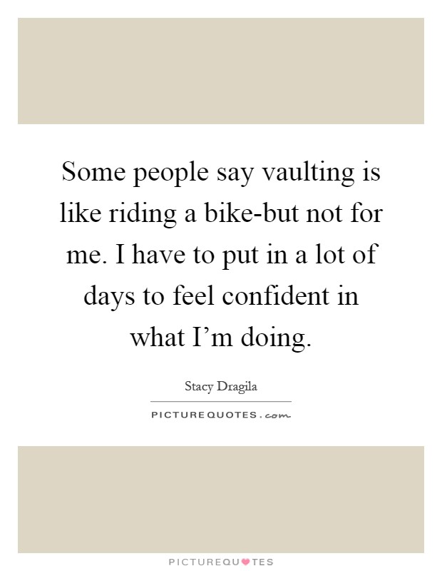 Some people say vaulting is like riding a bike-but not for me. I have to put in a lot of days to feel confident in what I'm doing Picture Quote #1
