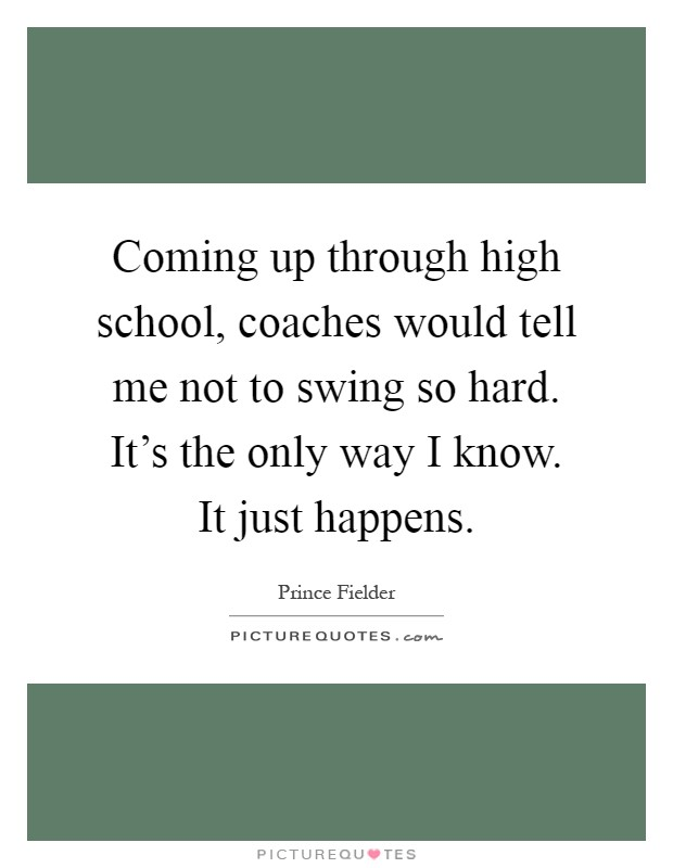 Coming up through high school, coaches would tell me not to swing so hard. It's the only way I know. It just happens Picture Quote #1