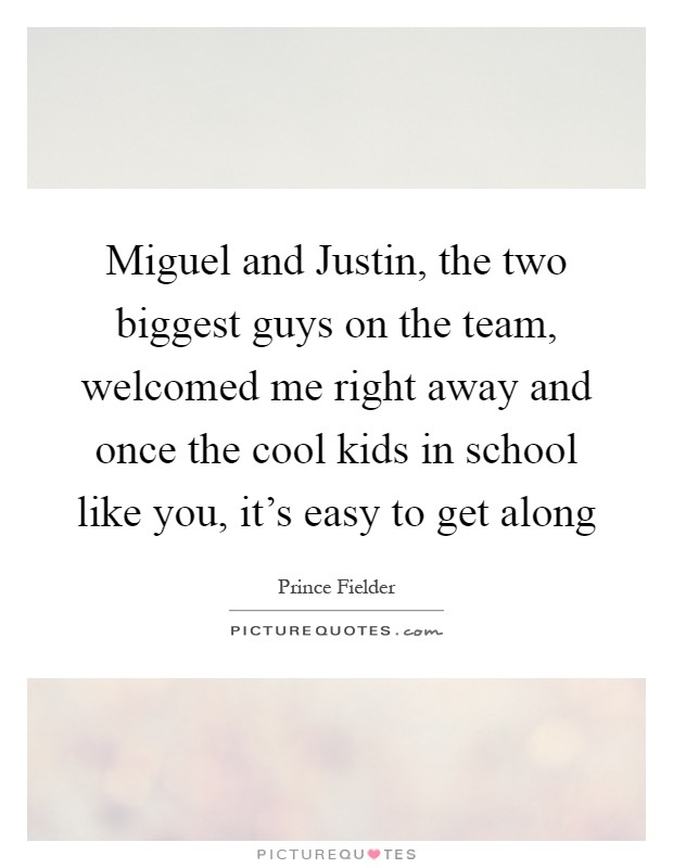 Miguel and Justin, the two biggest guys on the team, welcomed me right away and once the cool kids in school like you, it's easy to get along Picture Quote #1