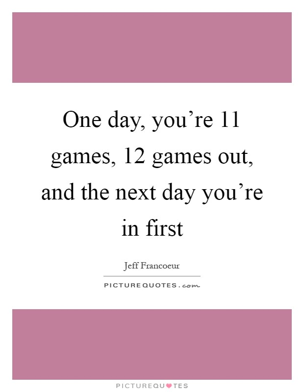 One day, you're 11 games, 12 games out, and the next day you're in first Picture Quote #1